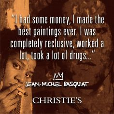 """ I had some money, I made the best paintings ever. I was a completely reculsive, worked a lot, took a lot of drugs..."" - Jean-Michel Basquiat"