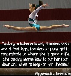 Walking a balance beam, 4 inches wide and 4 feet high, teaches a young girl to concentrate on where she is going in life.  She quickly learns how to put her foot down and when to leap for her dreams.