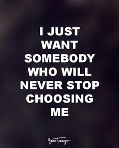 """I just want somebody who will never stop choosing me."""