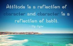 """Attitude is a reflection of character and character is a reflection of habit.""-Zig Ziglar"