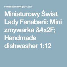 Miniaturowy Świat Lady Fanaberii: Mini zmywarka / Handmade dishwasher 1:12