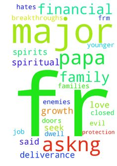 papa major 1 im askng fr prayer of - papa major 1 im askng fr prayer of deliverance frm evil spirits n curse,demons financial breakthroughs job n doors to be opened were there were closed n protection for my families n friends n enemies as god said love these who hates u bless these who curse u n prayer fr spiritual growth n prophecy n fr the lord to dwell in me n all who seek him n healthy life fr y family n healing fr my younger sister. Posted at: https://prayerrequest.com/t/uM9 #pray…