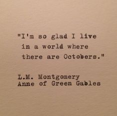 """I'm so glad I live in a world where there are Octobers."" -Lucy Maud Montgomery, Anne of Green Gables This quote combines my two all-time favorite things: fall and Anne Shirley! Quotable Quotes, Book Quotes, Words Quotes, Me Quotes, Autumn Quotes And Sayings, Qoutes, The Words, Cool Words, Great Quotes"