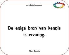 """Einstein zegt """"de enige bron van kennis is ervaring"""".  Ik denk dat het een onlosmakelijke cirkel is: praktische ervaring, theoretische kennis en natuurlijk een voldoende dosis motivatie. Koppel deze drie-eenheid aan de juiste persoon(-lijkheid) en je hebt de juiste man op de juiste plaats!  https://guidovermeeren.nl/de-bron-van-kennis-is-ervaring/"""