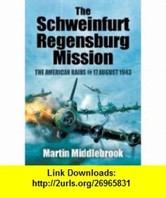 THE SCHWEINFURT-REGENSBURG MISSION The American Raids on 17 August 1943 (9781848847606) Martin Middlebrook , ISBN-10: 1848847602  , ISBN-13: 978-1848847606 ,  , tutorials , pdf , ebook , torrent , downloads , rapidshare , filesonic , hotfile , megaupload , fileserve