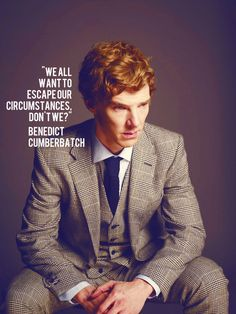 We all want to escape our circumstances, don't we? ~ Benedict Cumberbatch