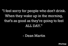 Because your day shouldn't peak at 7 am. I feel sorry for people who don't drink. When they wake up in the morning, that's as good as they're going to feel all day. Drinking Toasts, Day Drinking, Drinking Quotes, Drinking Games, Happy Quotes, Best Quotes, Funny Quotes, Humor Quotes, Qoutes