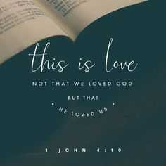 1 John 4:19~This is love: not that we loved God, but that he loved us...