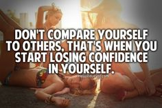 Don't compare yourself to others. That's when you start losing confidence in yourself.