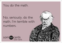 You do the math. No, seriously, do the math, I'm terrible with numbers.