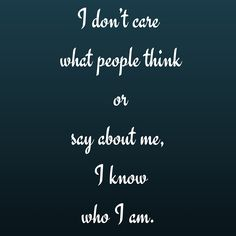 I don't care what people think or say about me, I know who I am. #QuotesYouLove #QuoteOfTheDay #Attitude #QuotesOnAttitude #AttitudeQuotes  Visit our website for text status wallpapers.  www.quotesulove.com