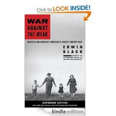 War Against the Weak: Eugenics and Americas Campaign to Create a Master Race, Expanded Edition: Edwin Black: See the trailer here: http://www.waragainsttheweak.com/index.php?page=50143