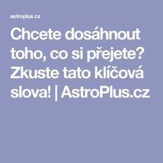Chcete dosáhnout toho, co si přejete? Zkuste tato klíčová slova! | AstroPlus.cz