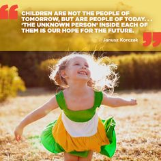 """Children are not the people of tomorrow, but are people of today…'the unknown person' inside of each of them is our hope for the future."" – Janusz Korczak"