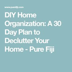 DIY Home Organization: A 30 Day Plan to Declutter Your Home - Pure Fiji