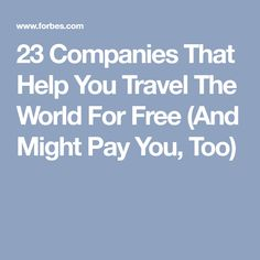23 Companies That Help You Travel The World For Free (And Might Pay You, Too)
