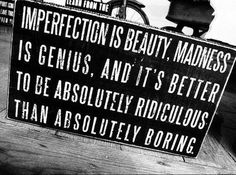 """quote:""""Imperfection is beauty, madness is genius and it's better to be absolutely ridiculous than absolutely boring. Quotable Quotes, Wisdom Quotes, Words Quotes, Quotes To Live By, Funny Quotes, Quotes Quotes, Famous Quotes, Couple Quotes, Daily Quotes"""