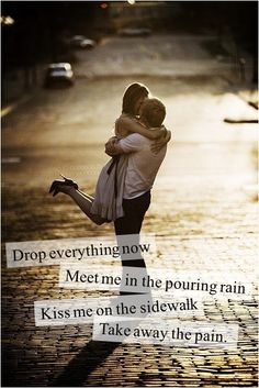 drop everything now, meet me in the pouring rain, kiss me on  the sidewalk take away the pain. Sparks fly , taylor swift