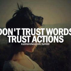 NO- trust BOTH....Words impart actions....actions begin with words...we speak words and we then back them UP with actions.  They are a TEAM.  One does nothing with out the other.  One is strong alone....but TWO....well, two can change the world.  :)