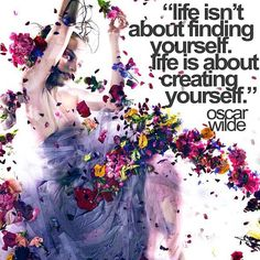 '' life isn't about finding yourself life is about creating yourself '' Oscar Wilde