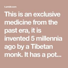 This is an exclusive medicine from the past era, it is invented 5 millennia ago by a Tibetan monk. It has a potential to stop almost every ...