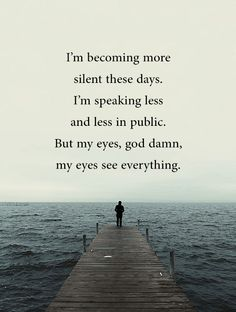 I'm becoming more silent these days. I'm speaking less and less in public. But my eyes, god damn, my eyes see everything.