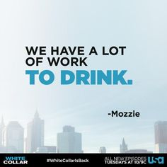 """""""We have a lot of work TO DRINK"""" - Mozzie in White Collar TV show"""