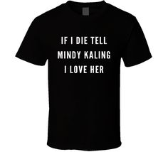 If I Die Tell Mindy Kaling I Love Her T-shirt - NEED THIS.