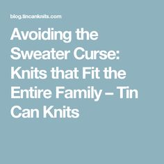 Avoiding the Sweater Curse: Knits that Fit the Entire Family – Tin Can Knits