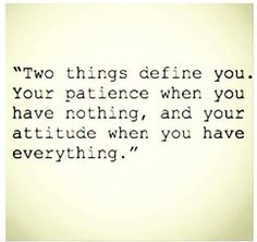 Two things define you. Your patience when you have nothing, and your attitude when you have everything,
