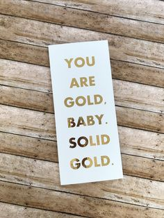 YOU ARE SOLID GOLD, BABY!! Love, love, love this white sign with gold foil lettering!!