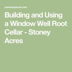 Building and Using a Window Well Root Cellar - Stoney Acres
