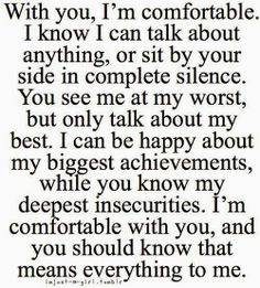 With you, I'm comfortable. I know I can talk about anything, or sit by your side in complete silence. You see me at my worst, but only talk ...