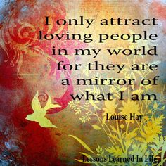 I only attract loving people in my world for they are a mirror of what I am - Louise Hay