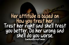 Her attitude is based on how you treat her. Treat her right and she'll treat you better. Do her wrong and she'll do you worse.