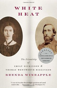 White Heat: The Friendship of Emily Dickinson and Thomas Wentworth Higginson by Brenda Wineapple,http://www.amazon.com/dp/0307456307/ref=cm_sw_r_pi_dp_5hoDtb1JSP30PFQW