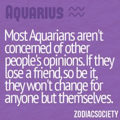Aquarians aren't concerned about your opinion. That's why they make great politicians. Zodiac Society Aquarius, I don't care