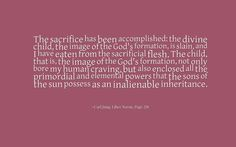 The sacrifice has been accomplished: the divine child, the image of the God's formation, is slain, and I have eaten from the sacrificial flesh. The child, that is, the image of the God's formation, not only bore my human craving, but also enclosed all the primordial and elemental powers that the sons of the sun possess as an inalienable inheritance. ~Carl Jung, Liber Novus, Page 291.
