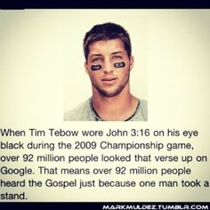 Tim Tebow should be an ispiration to everyone. When he became famous, he didn't lose his faith. He continued to be true to himself and teach many people, young and old, many things about life. just by wearing a simple saying on Game Day.