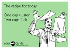 The recipe for today. One cup cluster. Two cups fuck.