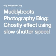 Muddyboots Photography Blog: Ghostly effect using slow shutter speed