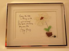 Enjoy the little things - my original sea glass design of a white daisy in a brown bottle top vase made out of sea glass and my hand lettering of the phrase: Enjoy the little things for youll one day look back and realize they were the big things. This piece is in a silver shadow box frame measuring 8 1/4 x 6 with double white matting and would compliment any home or office decor. It would make an excellent gift for yourself or someone special and is perfect for any occasion. As with a...
