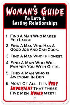 A woman's guide to love and lasting relationships...  1. Find a man who makes you laugh  2. Find a man who has a good job and can cook  3. Find a man who is honest  4. Find a man who will pamper you with gifts  5. Find a man who is awesome in bed  6. Most of all it is VERY IMPORTANT that these five men NEVER meet