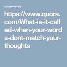 https://www.quora.com/What-is-it-called-when-your-words-dont-match-your-thoughts