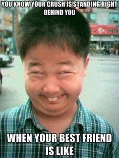 you know when your crush is standing right behind you....when your best friends makes this face! lol