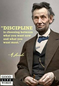 """Discipline is choosing between what you want now and what you want most."" --Abraham Lincoln"