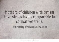 Mothers of children with autism have stress levels comparable to combat veterans. #AIR#Autismisrealnotanexscuse
