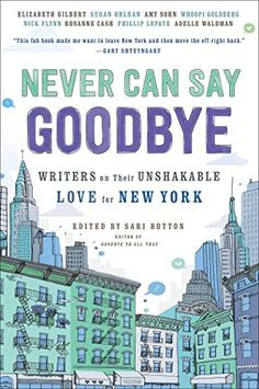 Never Can Say Goodbye: Writers on Their Unshakable Love for New York by Sari Botton
