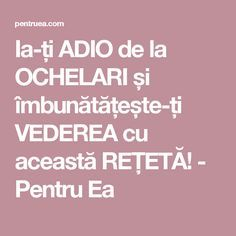 Ia-ți ADIO de la OCHELARI și îmbunătățește-ți VEDEREA cu această REȚETĂ! - Pentru Ea Natural Health Remedies, Good To Know, Health Tips, Herbalism, Life Hacks, Healthy Living, Cancer, Health Fitness, Cooking Recipes