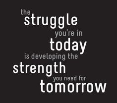 The struggle you are in today is developing the strength you need of tomorrow